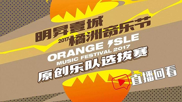 直播回看:2017橘洲音乐节原创乐队选拔赛