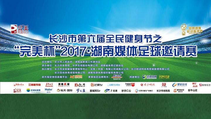 """直播回看:""""完美杯""""2017·湖南媒体足球邀请赛"""