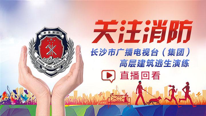 直播回看:长沙广电新大楼消防演练