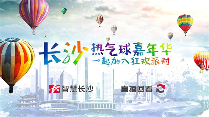 直播回看:长沙热气球嘉年华 一起加入狂欢派对