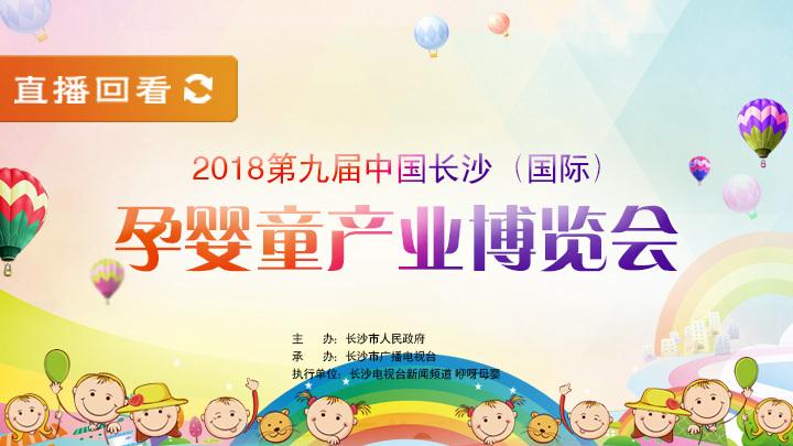 直播回看:2018中国长沙(国际)孕婴童产业博览会