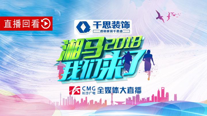 直播回看:长沙广电全媒体大直播《2018湘马,我们来了》