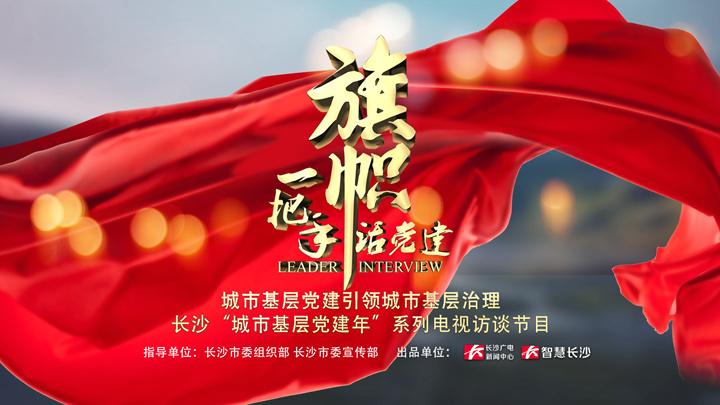 """长沙广电""""七一""""特别节目《旗帜·一把手话党建》"""