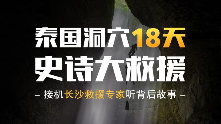 回看|泰国洞穴18天史诗大救援,接机长沙救援专家听背后故事