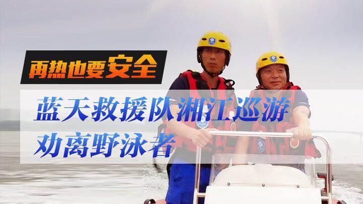 直播回看:再热也要安全,蓝天救援队湘江巡游劝离野泳者