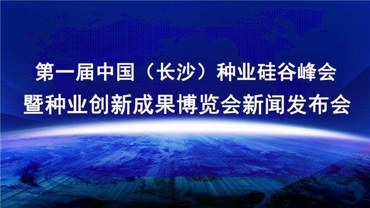 第一届中国(长沙)种业硅谷峰会暨种业创新成果博览会新闻发布会