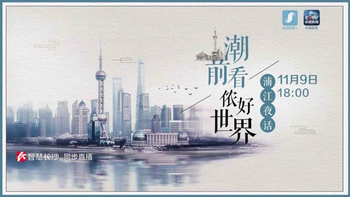 回看丨聚焦进博会:《浦江夜话》第六期《潮前看,侬好世界!》