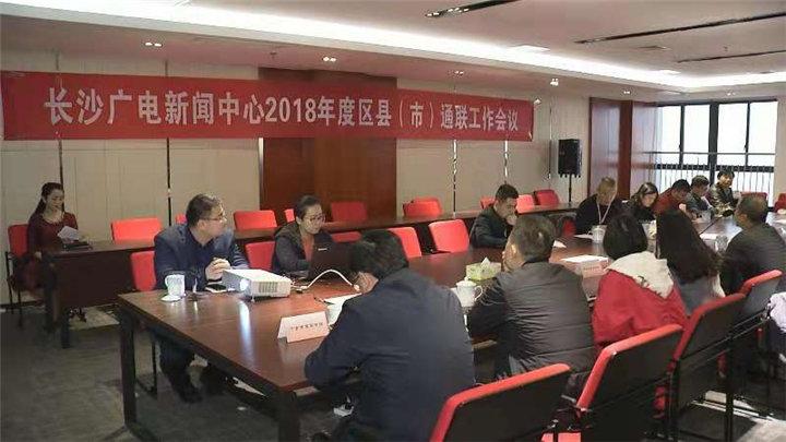 共同打造融媒体发展朋友圈 长沙广电新闻中心2018年度区县(市)通联工作会议召开