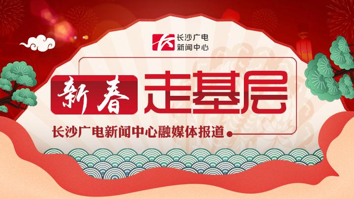 《新春走基层》长沙广电新闻中心融媒体报道