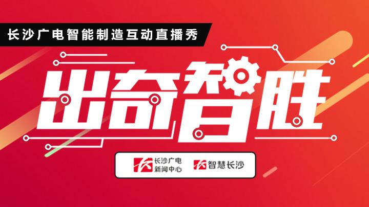 """长沙广电智能制造互动直播秀《出奇""""智""""胜》"""