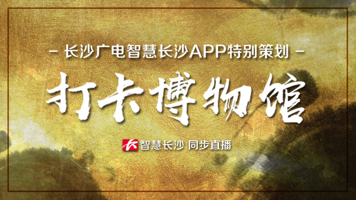 智慧长沙APP特别策划《打卡博物馆》