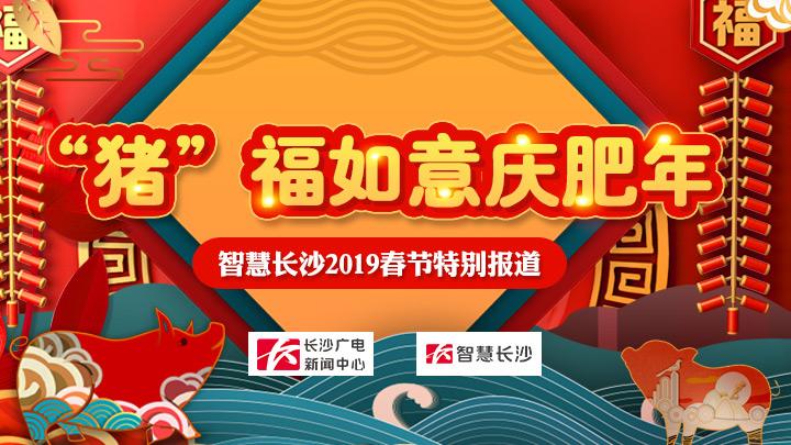 """""""猪""""福如意庆肥年——智慧长沙2019春节特别报道"""