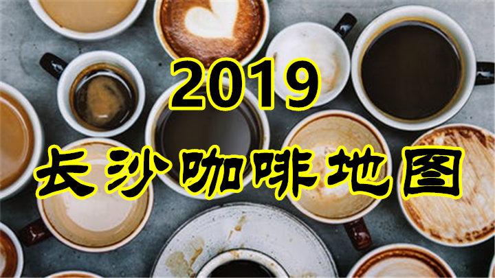 您的《2019长沙咖啡地图》已出炉!请点击了解!