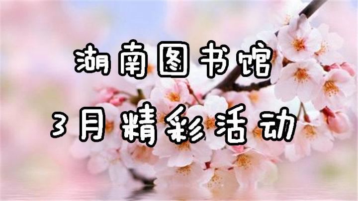 一年之计在于春,湖南图书馆3月超多精彩活动来啦!