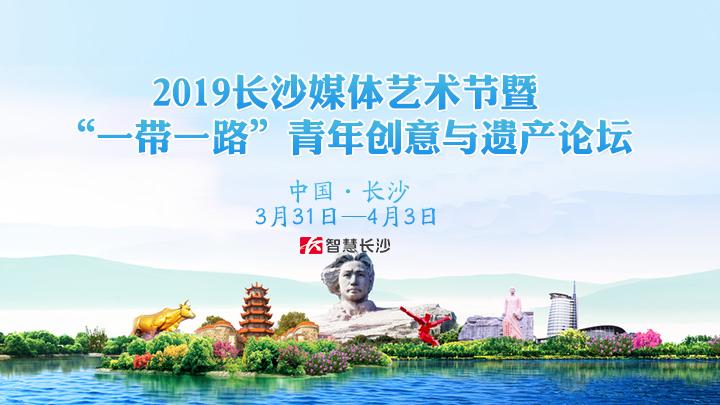 """2019长沙媒体艺术节暨""""一带一路""""青年创意与遗产论坛"""
