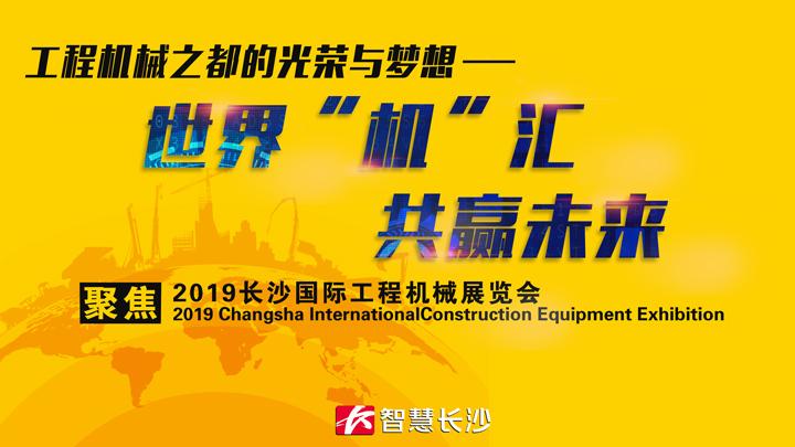 """世界""""机""""汇 共赢未来——聚焦2019长沙国际工程机械展"""