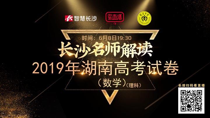 直播回看:长沙名师解析2019年湖南高考试卷(理数)
