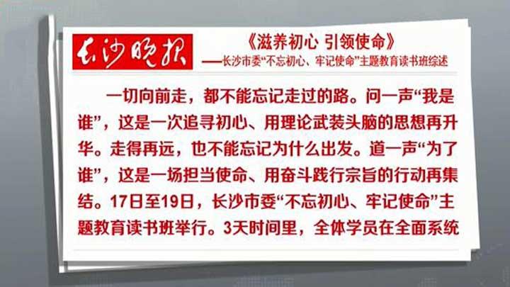 """长沙晚报:《滋养初心 引领使命》——长沙市委""""不忘初心、牢记使命""""主题教育读书班综述"""