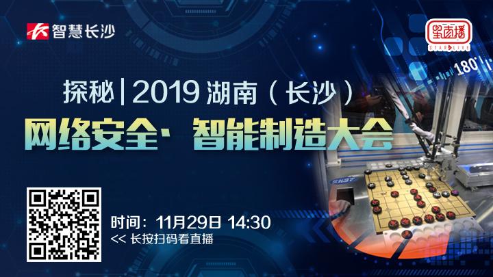直播回看:探秘2019湖南(长沙)网络安全·智能制造大会